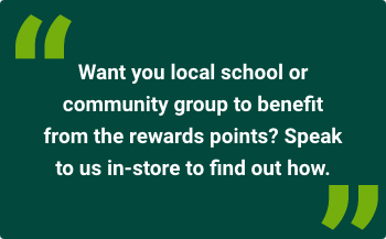 Want your local school or community group to benefit from the rewards points? Speak to us in-store to find out how.